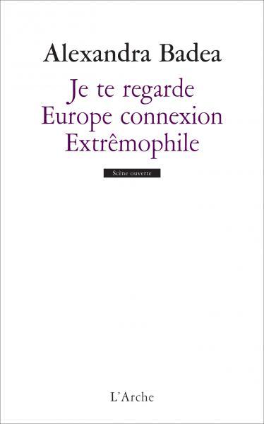 Alexandra Badea, Je te regarde Europe connexion Extrêmophile, L'Arche éditeur.