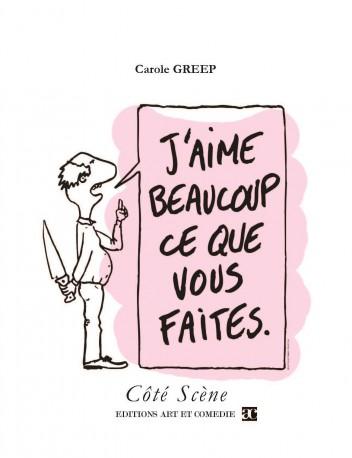 """Carole Greep, J'aime beaucoup ce que vous faites, éditions Art et Comédie, collection """"Côté Scène""""."""