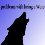 Being a Werewolf sounds cool but there are downsides, too.