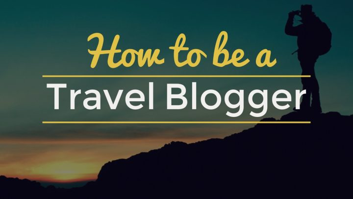 How To Be A Travel Blogger in 2017
