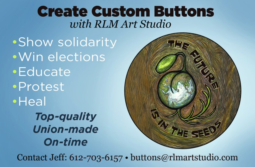 Create custom buttons with RLM Art Studio. Show solidarity. Win elections. Educate. Protest. Heal. Top-quality, union-made, on-time. Contact Jeff: 612-703-6157 or buttons@rlmartstudio.com