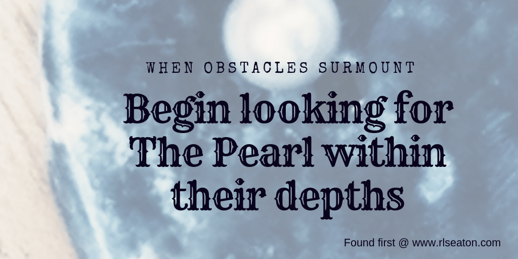 When obstacles surmount, begin looking for the pearl within their depths