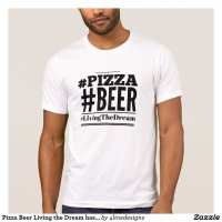 #pizza🍕 #beer🍺 #LivingTheDream hashtag tshirt