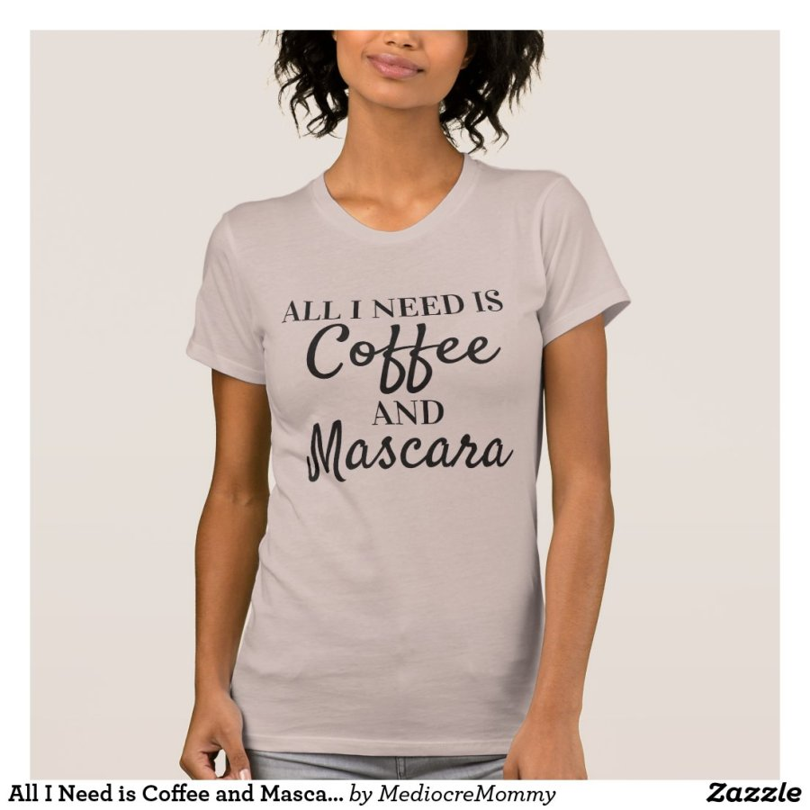 All I Need is Coffee and Mascara Shirt