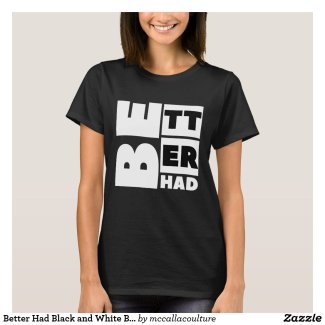 Better Had Black and White Block Text T-Shirt