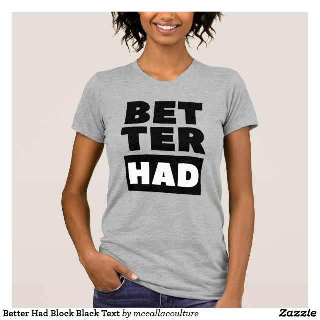 Better Had Block Black Text T-Shirt
