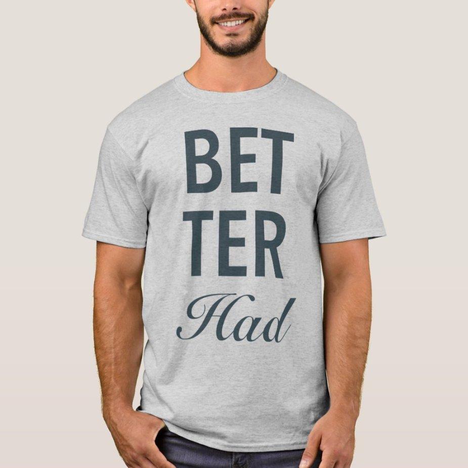 Better Had Vertical Gray Text T-Shirt