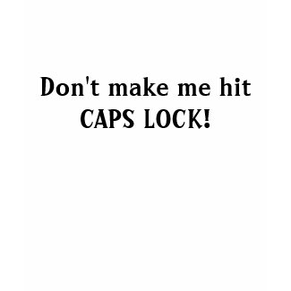 Don't make me hit CAPS LOCK! shirt