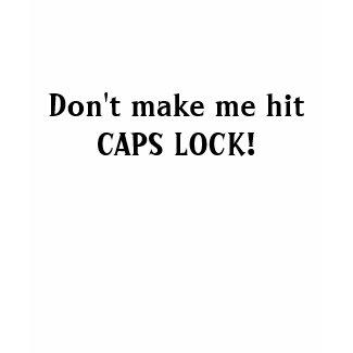 Don't make me hit CAPS LOCK! shirt