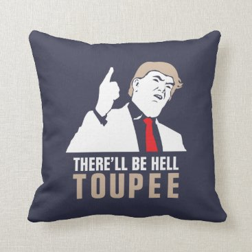 Funny There'll be hell toupee - Donald Trump 2016 Throw Pillow