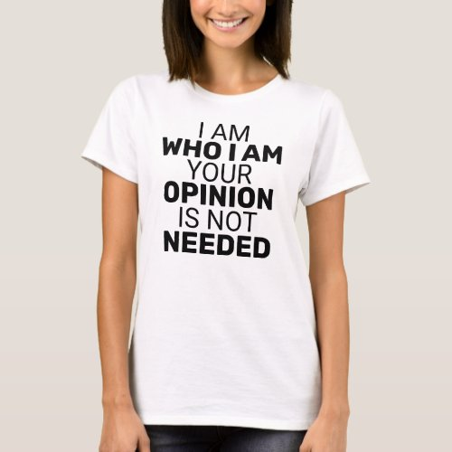 I am Who I am Your Opinion is Not Needed Quote T-Shirt