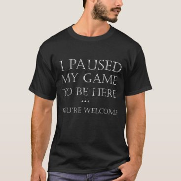I Paused My Game To Be Here  Welcome Funny Gaming T-Shirt