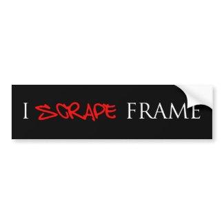 I SCRAPE FRAME bumper sticker bumpersticker