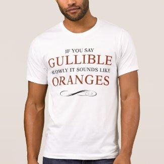 If you say Gullible slowly, it sounds like Oranges Shirts