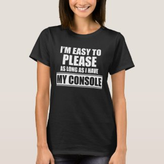 I'm Easy to Please as Long as I Have My Console T-Shirt