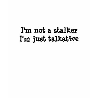 I'm not a stalker, I'm just talkative (women t-s) shirt