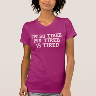 I'm So Tired My Tired is Tired T Shirt