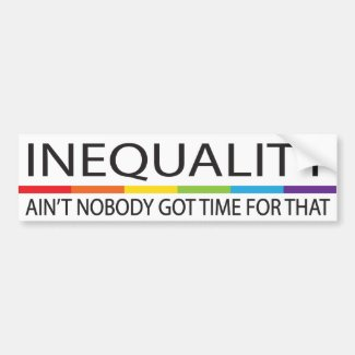 Inequality Ain't Nobody Got Time For That Car Bumper Sticker