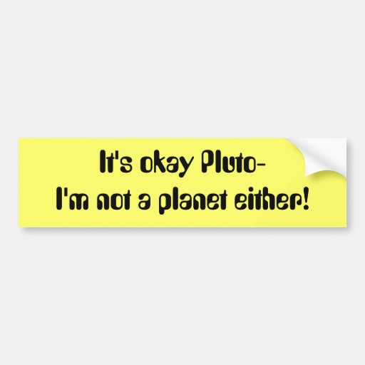 It's okay Pluto- I'm not a planet either! Bumper Stickers ...