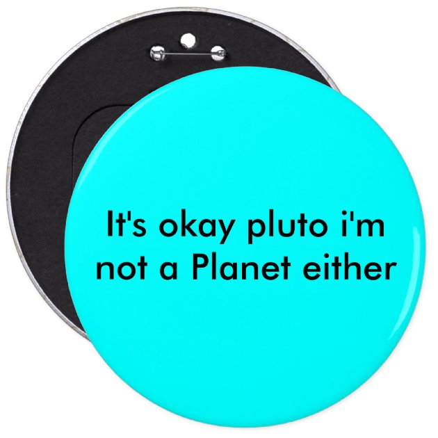 It's okay pluto i'm not a Planet either Pinback Button ...