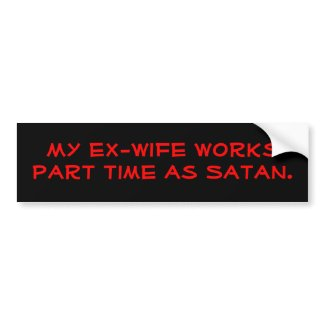 My ex-wife works part time as Satan. bumpersticker
