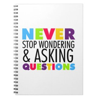 Never Stop Wondering and Asking Questions