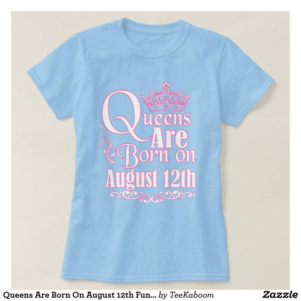 Queens Are Born On August 12th Funny Birthday T-Shirt