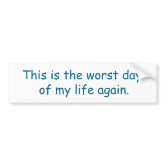 This is the worst day , of my life again bumpersticker