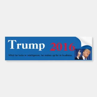 Trump 2016 He's Not Smart, but he's Loud Bumper Sticker
