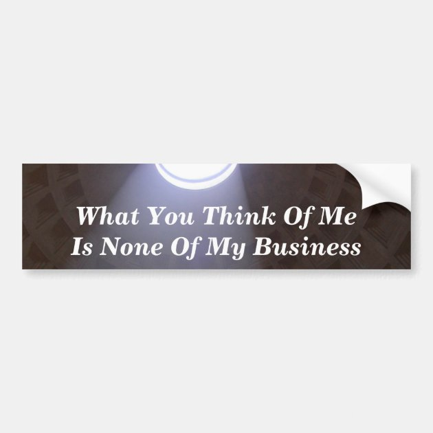 What You Think Of Me Is None Of My Business Bumper Sticker ...