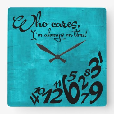 Who cares, I'm always on time! - aqua blue Square Wall Clock