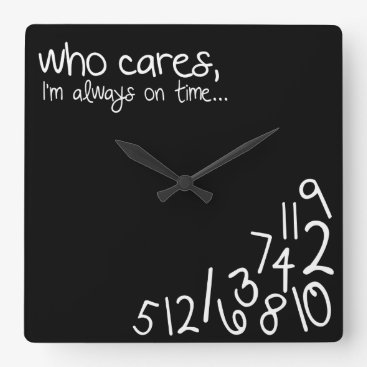 who cares, I'm always on time... Square Wall Clock