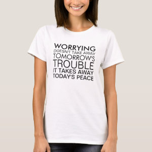 Worrying doesn't take away trouble T-Shirt