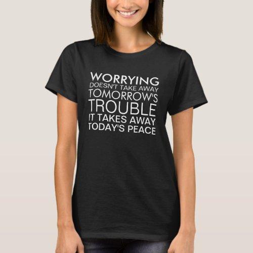 Worrying doesn't take away trouble T-Shirt