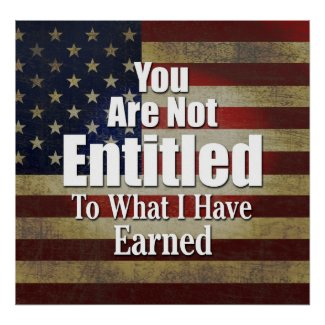 You are not Entitled to what I have Earned print