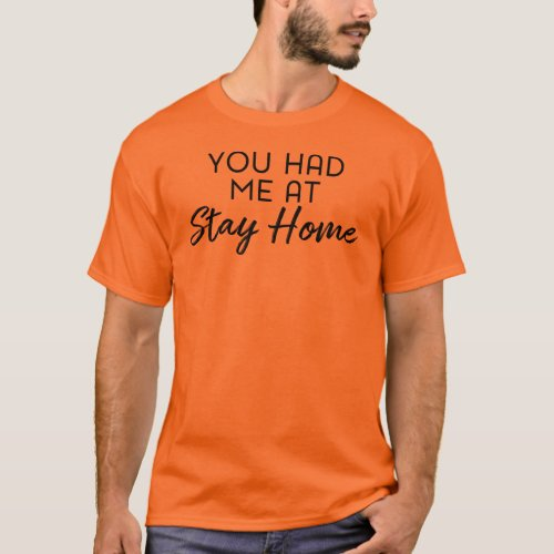 You Had me at Stay Home Funny Quote T-Shirt