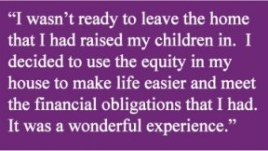 """I wasn't ready to leave the home that I had raised my children in. I decided to use the equity in my house to make life easier and meet the financial obligations that I had. It was a wonderful experience."""