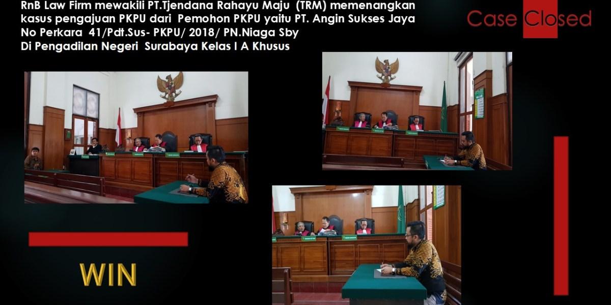 RnB Law Firm mewakili PT.Tjendana Rahayu Maju  (TRM) memenangkan  kasus pengajuan PKPU dari  Pemohon PKPU yaitu PT. Angin Sukses Jaya  No Perkara  41/Pdt.Sus- PKPU/ 2018/ PN.Niaga Sby Di Pengadilan Negeri  Surabaya Kelas I A Khusus
