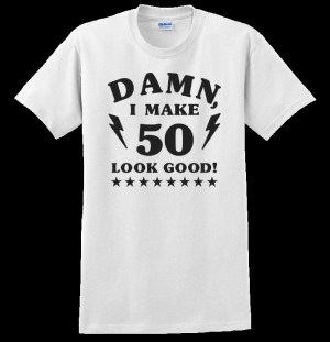 Damn, I Make 50 (60, 70, 80) Look Good! T-Shirt
