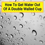 get water out of double walled travel mug