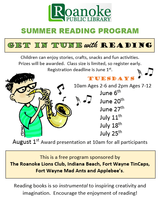 "Summer Reading Program ""Get in tune with reading"" Children can enjoy stories, crafts, snacks and fun activities. Prizes will be awarded. Class size is limited, so register early. Registration deadline is June 1st. Tuesdays !0 am ages 2-6 and 2 pm ages 7-12 June 6th, June 20th, June 27th, July 11th, July 18th, and July 25th. August 1st Award presentation at 10 am for all participants. This is a free program sponsored by The Roanoke Lions Club, Indiana Beach, Fort Wayne TinCaps, Fort Wayne Mad Ants and Applebee's. Reading books is so instrumental to inspiring creativity and imagination. Encourage the enjoyment of reading!"