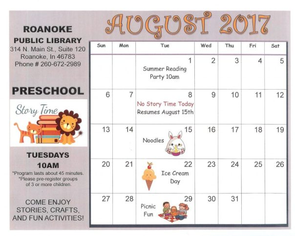 Preschool Story Time Calendar for August 2017. Tuesdays @ 10 am, program lasts about 45 minutes, please pre-register groups of 3 or more children, enjoy stories, crafts, and fun activities. Aug 1-summer reading party 10 am, Aug. 8- no story time today, Aug. 15-noodles, Aug. 22-ice cream day, Aug. 29-picnic fun.
