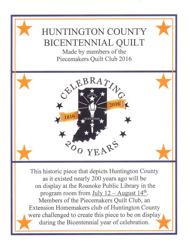 Huntington County Bicentennial Quilt made by members of the Piecemakers Quilt Club 2016. This historic piece that depicts Huntington County as it existed nearly 200 years ago will be on display at the Roanoke Public Library in the program room from July 12-August 14th. Members of the Piecemakers Quilt Club, an Extension Homemakers Club of Huntington County were challenged to create this piece to be on display during the Bicentennial year of celebration.