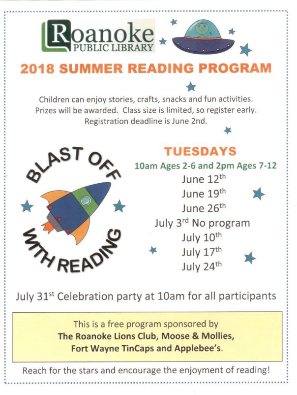 """2018 summer reading program """"Blast Off With Reading""""-Children can enjoy stories, crafts, snacks and fun activities. Prizes will be awarded. Class size is limited, so register early. Registration deadline is June 2nd. Tuesdays-10 am ages 2-6 and 2 pm ages 7-12- June 12th, June 19th, June 26th, July 10th, July 17th, July 24th- no program on July 3rd. July 31st Celebration party at 10 am for all participants. This free program sponsored by The Roanoke Lions Club, Moose & Mollies, Fort Wayne TinCaps and Applebee's. Reach for the stars and encourage the enjoyment of reading!"""