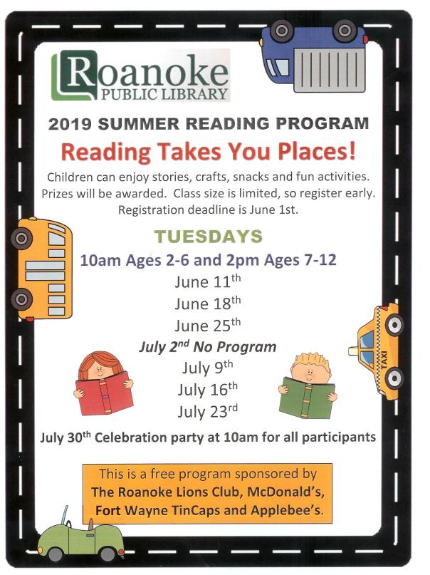 2019 Summer Reading Program-Reading Takes You Places! Children can enjoy stories, crafts, snacks and fun activities. Prizes will be awarded. Class size is limited, so register early. Registration deadline is June 1st. Tuesday 10 am ages 2-6 and 2 pm ages 7-12: June 11th, 18th and 25th. No program on July 2nd. Program on July 9th, 16th, and 23rd. July 30th Celebration party at 10 am for all participants. This is a free program sponsored by The Roanoke Lions Club, McDonald's, Fort Wayne TinCaps and Applebee's.