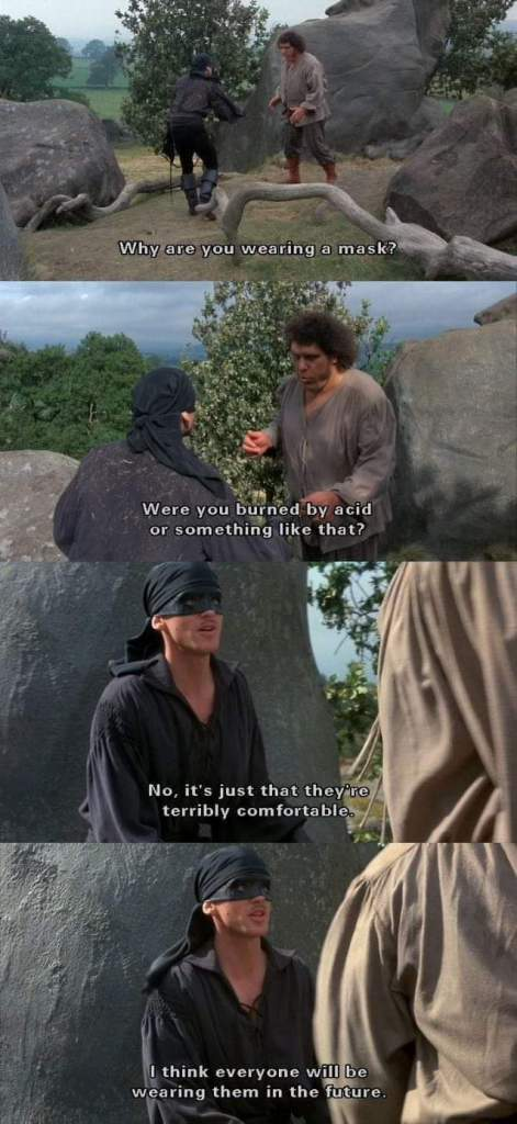 "Panels from movie Princess Bride between the Giant and Pirate Roberts discussing the pirate's wearing of a mask. The pirate at the end says he wears a mask because they're extremely comfortable and thinks ""everyone will be wearing them in the future."""