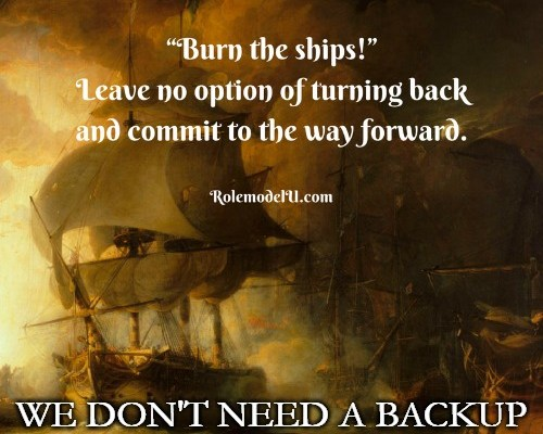 Burn the ships, leave no option of turning back and commit to moving forward