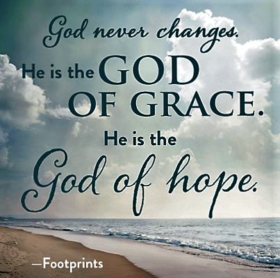 God Never Changes. He is the God of Grace. He is the God of Hope
