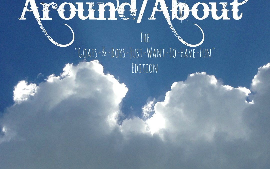 "Around/About: The ""Goats-and-Boys Just Wanna Have Fun"" Edition"