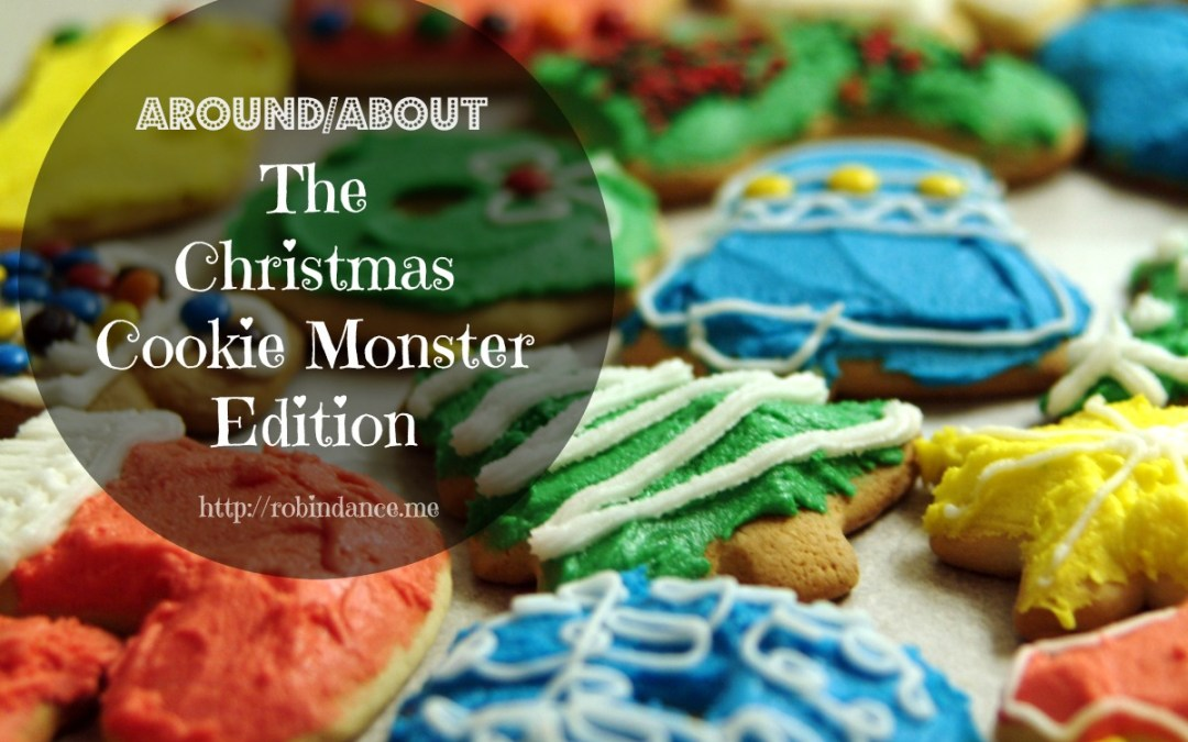 "Around/About: The ""Christmas Cookie Monster"" Edition"